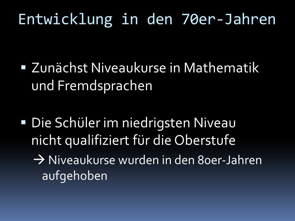 Entwicklung in den 70er-Jahren Zunächst Niveaukurse in Mathematik und Fremdsprachen Die Schüler im niedrigsten Niveau nicht qualifiziert für die Obers