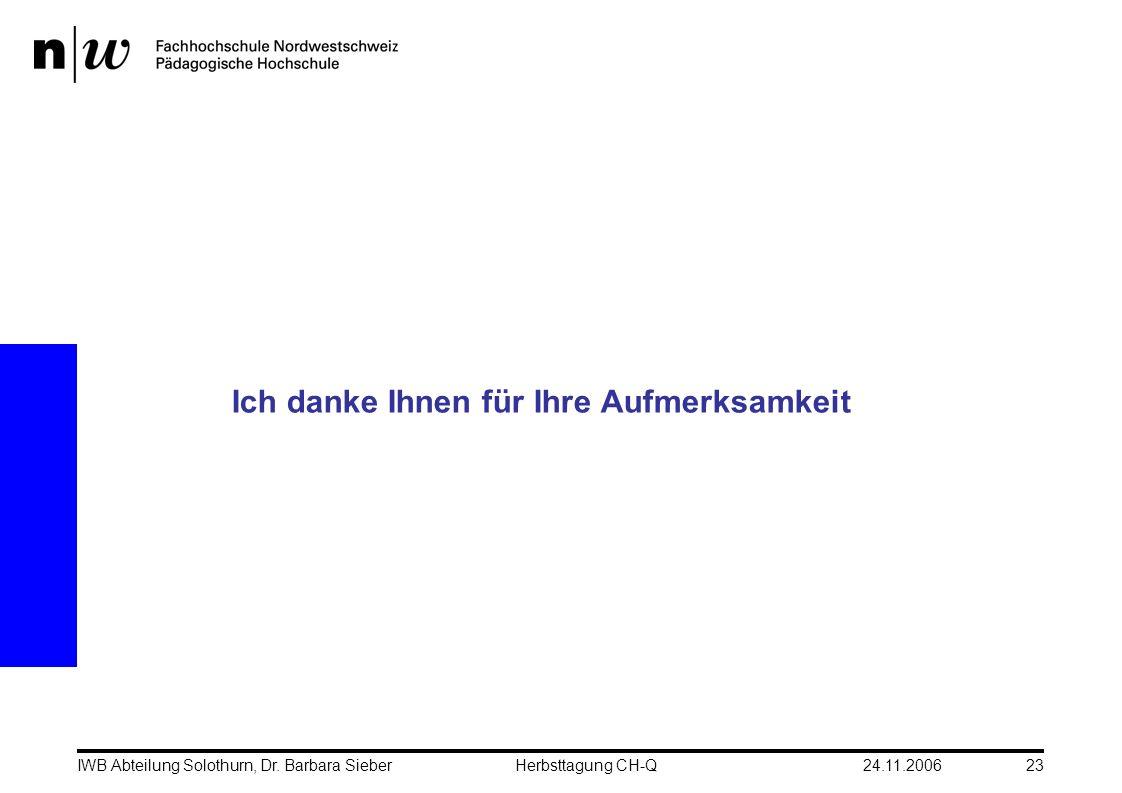 24.11.2006IWB Abteilung Solothurn, Dr. Barbara SieberHerbsttagung CH-Q23 Ich danke Ihnen für Ihre Aufmerksamkeit