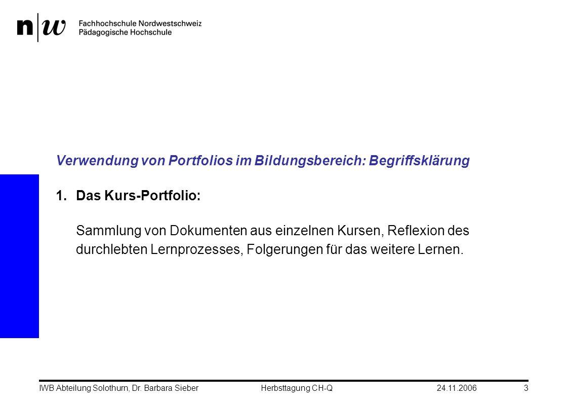 24.11.2006IWB Abteilung Solothurn, Dr. Barbara SieberHerbsttagung CH-Q3 Verwendung von Portfolios im Bildungsbereich: Begriffsklärung 1.Das Kurs-Portf