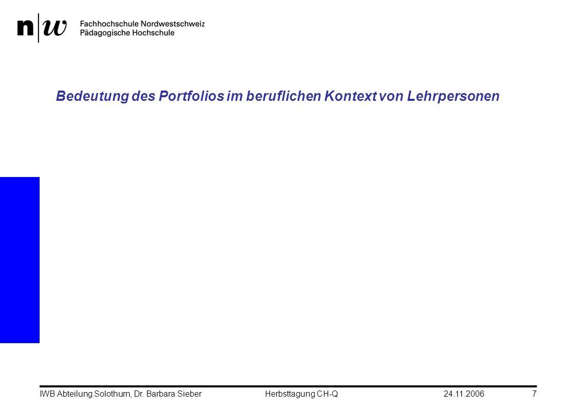 24.11.2006IWB Abteilung Solothurn, Dr. Barbara SieberHerbsttagung CH-Q7 Bedeutung des Portfolios im beruflichen Kontext von Lehrpersonen