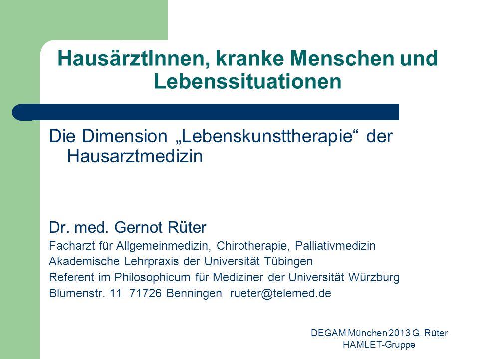 DEGAM München 2013 G. Rüter HAMLET-Gruppe HausärztInnen, kranke Menschen und Lebenssituationen Die Dimension Lebenskunsttherapie der Hausarztmedizin D