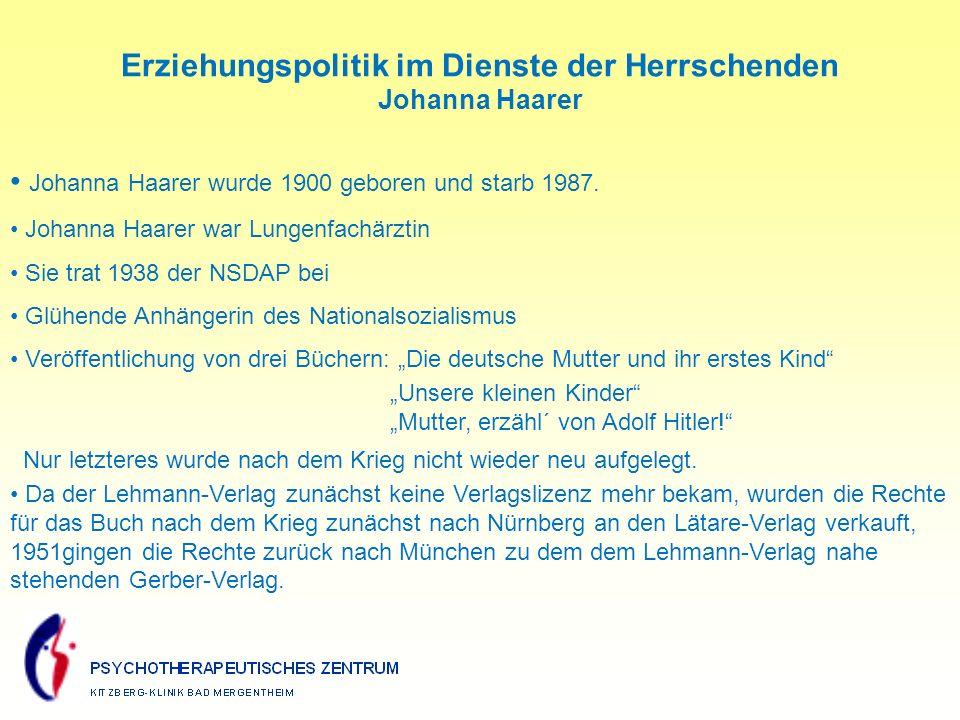 Erziehungspolitik im Dienste der Herrschenden Johanna Haarer Johanna Haarer wurde 1900 geboren und starb 1987.
