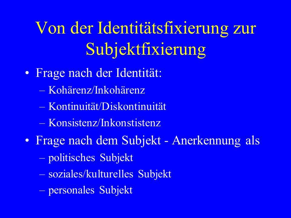 Von der Identitätsfixierung zur Subjektfixierung Frage nach der Identität: –Kohärenz/Inkohärenz –Kontinuität/Diskontinuität –Konsistenz/Inkonstistenz Frage nach dem Subjekt - Anerkennung als –politisches Subjekt –soziales/kulturelles Subjekt –personales Subjekt