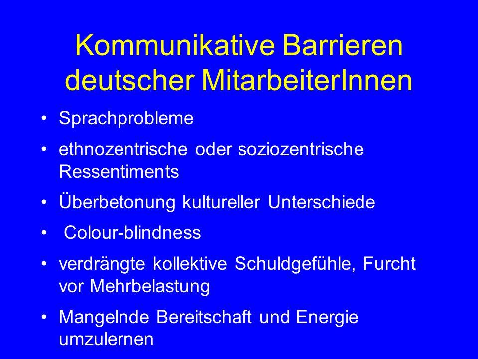 Kommunikative Barrieren deutscher MitarbeiterInnen Sprachprobleme ethnozentrische oder soziozentrische Ressentiments Überbetonung kultureller Unterschiede Colour-blindness verdrängte kollektive Schuldgefühle, Furcht vor Mehrbelastung Mangelnde Bereitschaft und Energie umzulernen