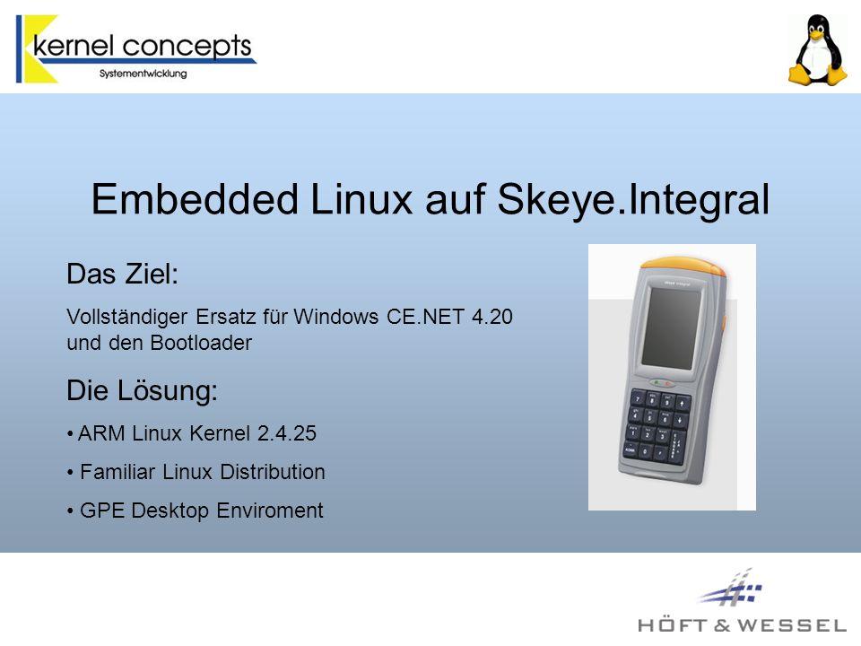 Embedded Linux auf Skeye.Integral Die Plattform: StrongARM SA1110 206Mhz, SA1111 Companion 64MB RAM, 32 NAND Flash, 1 MB NOR Flash 2x CF Steckplatz, Laserscanner, Tastatur 240x320 16Bit TFT Display USB Host und Client IR und RS232 Schnittstelle, LiIon Akku