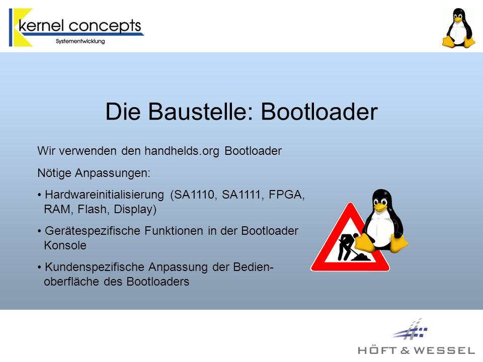 Die Baustelle: Bootloader Wir verwenden den handhelds.org Bootloader Nötige Anpassungen: Hardwareinitialisierung (SA1110, SA1111, FPGA, RAM, Flash, Display) Gerätespezifische Funktionen in der Bootloader Konsole Kundenspezifische Anpassung der Bedien- oberfläche des Bootloaders