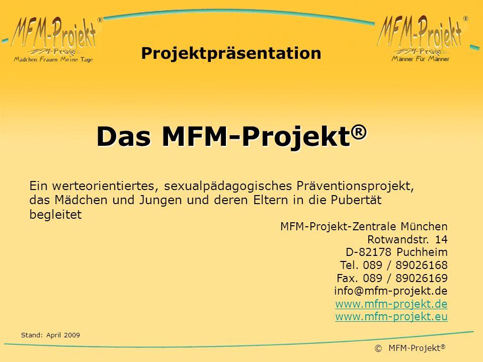 © MFM-Projekt ® Projektpräsentation Das MFM-Projekt ® Ein werteorientiertes, sexualpädagogisches Präventionsprojekt, das Mädchen und Jungen und deren Eltern in die Pubertät begleitet MFM-Projekt-Zentrale München Rotwandstr.