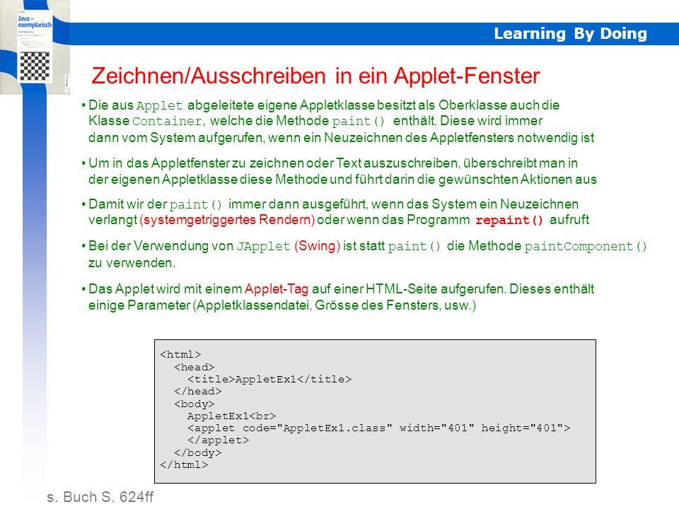 Learning By Doing AppletEx1 // AppletEx1.java import java.applet.*; import java.awt.*; public class AppletEx1 extends Applet { private int paintCounter; public void init() { paintCounter = 0; } public void paint(Graphics g) { paintCounter++; g.drawOval(0, 0, 400, 400); g.drawString( WBZ-1 \ Java im Unterricht\ , 130, 200); showStatus( paint: + Integer.toString(paintCounter)); } Das erste Applet Compilieren HTML-Datei in gleiches Verzeichnis wie AppletEx1.class kopieren Editieren Mit Browser HTML-Datei laden.