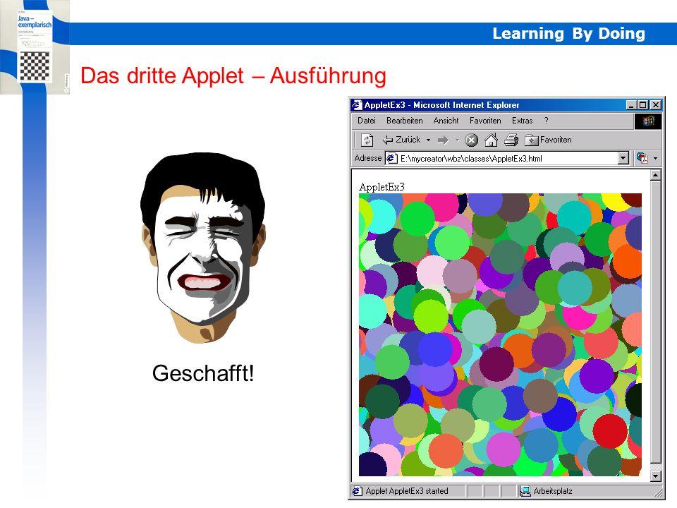 Learning By Doing AppletEx4 – GPanel APPLETFRAME // AppletEx4.java import javax.swing.*; import ch.aplu.util.*; public class AppletEx4 extends JApplet { GPanel p; public void start() { p = new GPanel(GPanel.APPLETFRAME); p.title( Java - exemplarisch ); p.window(0, 8, 0, 8); for (int i = 0; i < 8; i++) for (int j = 0; j < 8; j++) if ((i + j) % 2 == 0) p.fillRectangle(i, j, i + 1, j + 1); } Das vierte Applet – GPanel (APPLETFRAME) Eigenständiges Fenster AppletEx4 AppletEx4 AppletEx4.html jar-Datei muss im gleichen Verzeichnis seinKonstruktor mit speziellem ParameterGrösse durch GPanel gegeben