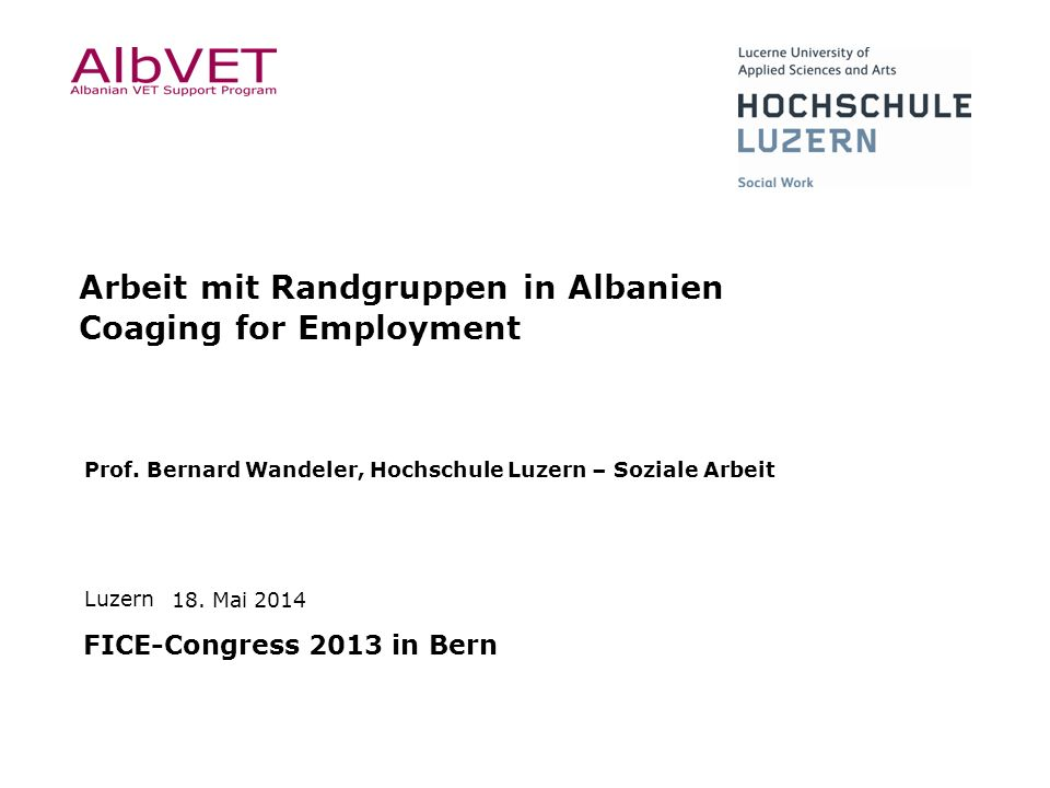 Luzern Prof. Bernard Wandeler, Hochschule Luzern – Soziale Arbeit 18. Mai 2014 Arbeit mit Randgruppen in Albanien Coaging for Employment FICE-Congress