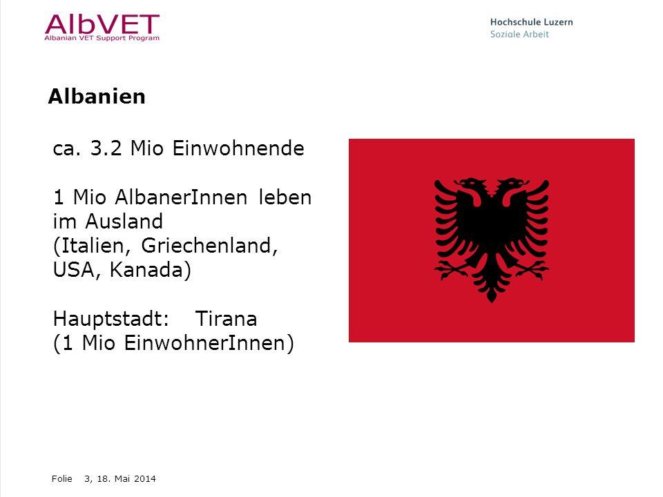 Folie3, 18. Mai 2014 Albanien ca. 3.2 Mio Einwohnende 1 Mio AlbanerInnen leben im Ausland (Italien, Griechenland, USA, Kanada) Hauptstadt: Tirana (1 M