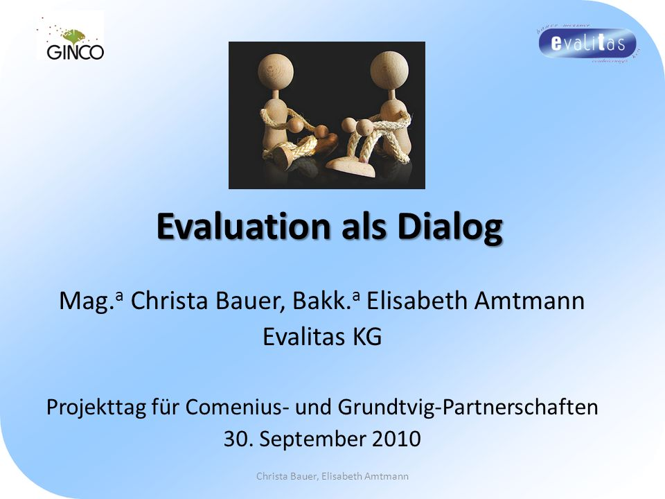 Evaluation als Dialog Mag. a Christa Bauer, Bakk. a Elisabeth Amtmann Evalitas KG Projekttag für Comenius- und Grundtvig-Partnerschaften 30. September