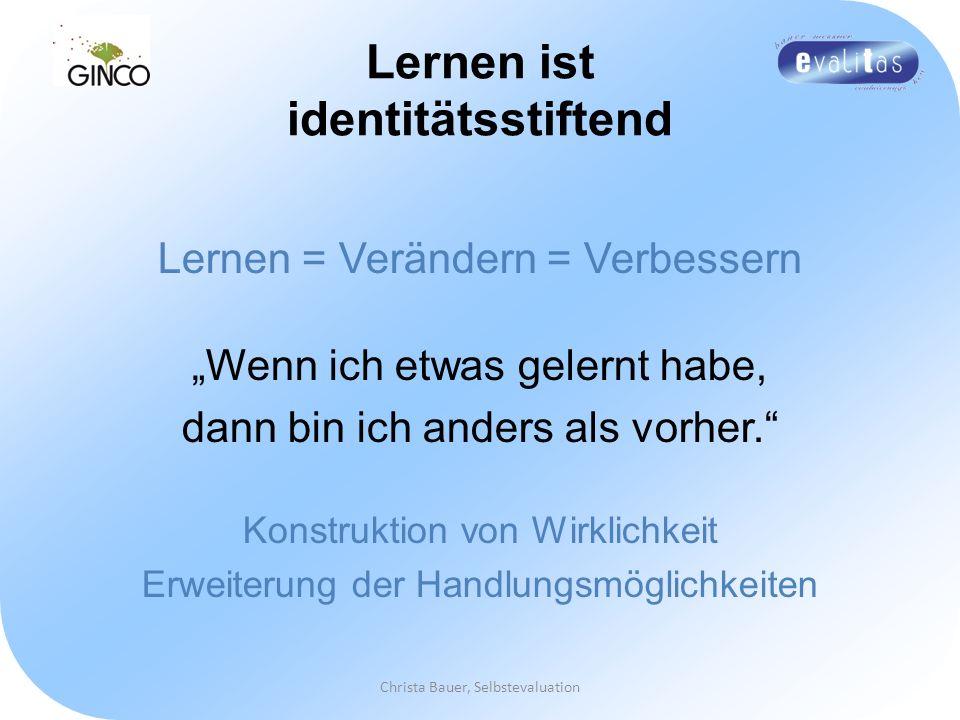 Christa Bauer, Selbstevaluation Lernen ist identitätsstiftend Lernen = Verändern = Verbessern Wenn ich etwas gelernt habe, dann bin ich anders als vor