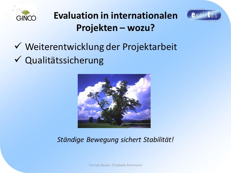 Evaluation in internationalen Projekten – wozu? Weiterentwicklung der Projektarbeit Qualitätssicherung Ständige Bewegung sichert Stabilität! Christa B