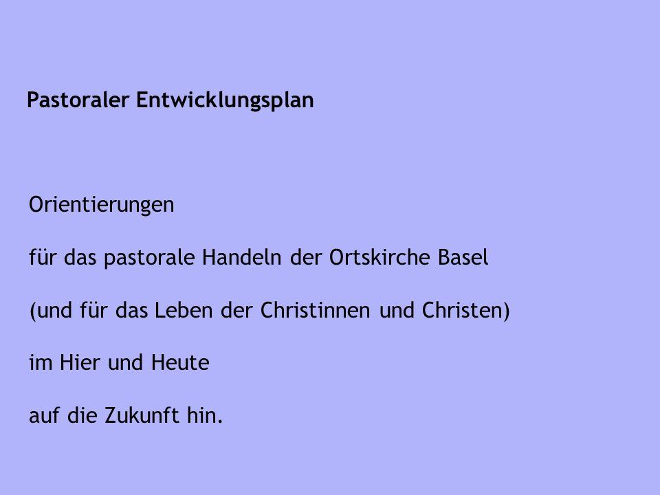 Pastoraler Entwicklungsplan Orientierungen für das pastorale Handeln der Ortskirche Basel (und für das Leben der Christinnen und Christen) im Hier und Heute auf die Zukunft hin.