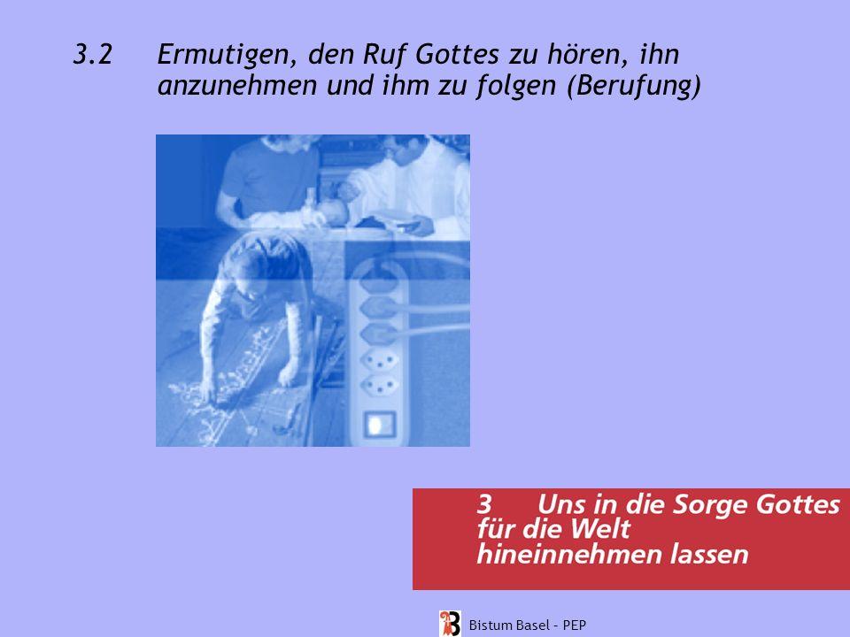 3.2 Ermutigen, den Ruf Gottes zu hören, ihn anzunehmen und ihm zu folgen (Berufung) Bistum Basel – PEP