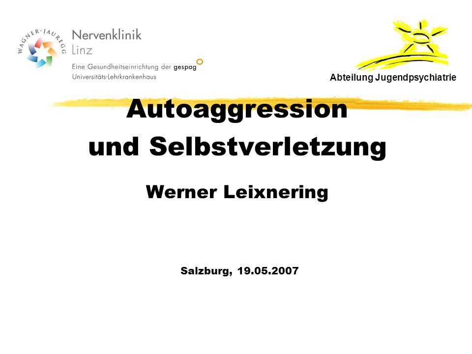 Autoaggression und Selbstverletzung Werner Leixnering Salzburg, 19.05.2007 Abteilung Jugendpsychiatrie