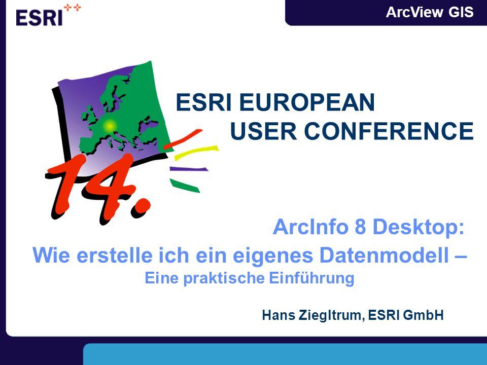 ArcView GIS Wie erstelle ich ein eigenes Datenmodell – Eine praktische Einführung Hans Ziegltrum, ESRI GmbH ESRI EUROPEAN USER CONFERENCE ArcInfo 8 De