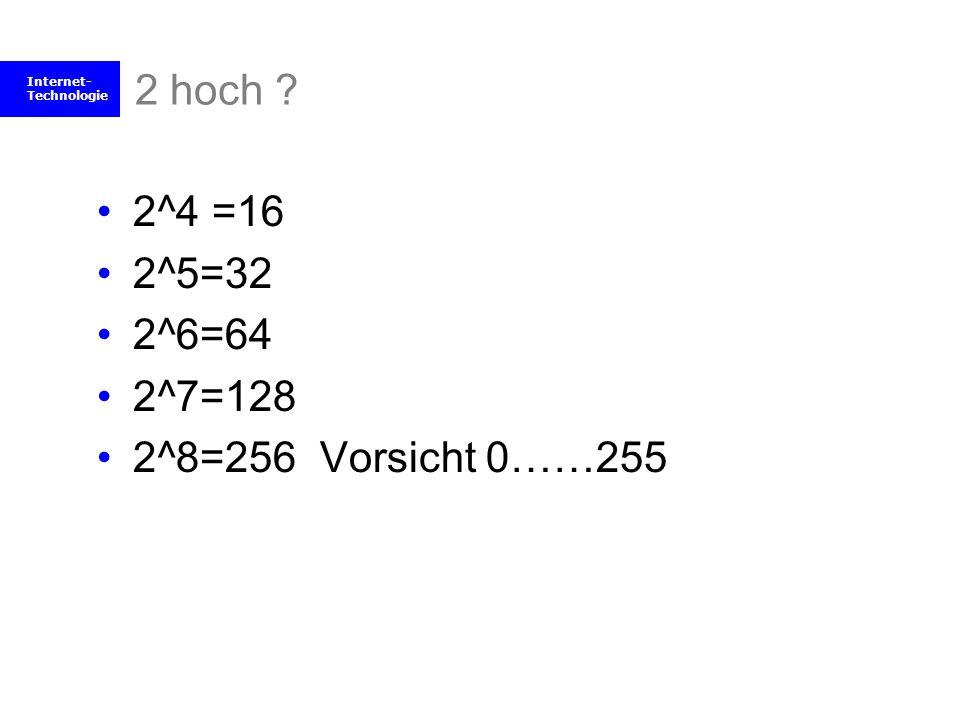 Internet- Technologie 2 hoch ? 2^4 =16 2^5=32 2^6=64 2^7=128 2^8=256 Vorsicht 0……255