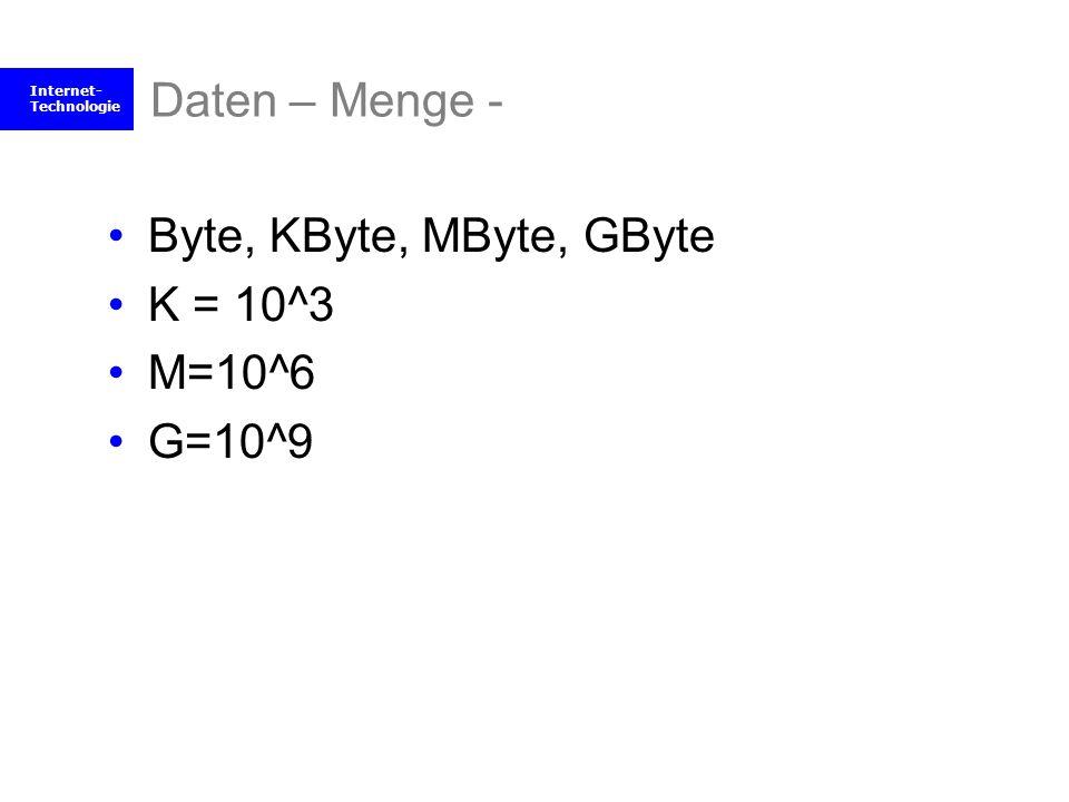 Internet- Technologie Daten – Menge - Byte, KByte, MByte, GByte K = 10^3 M=10^6 G=10^9