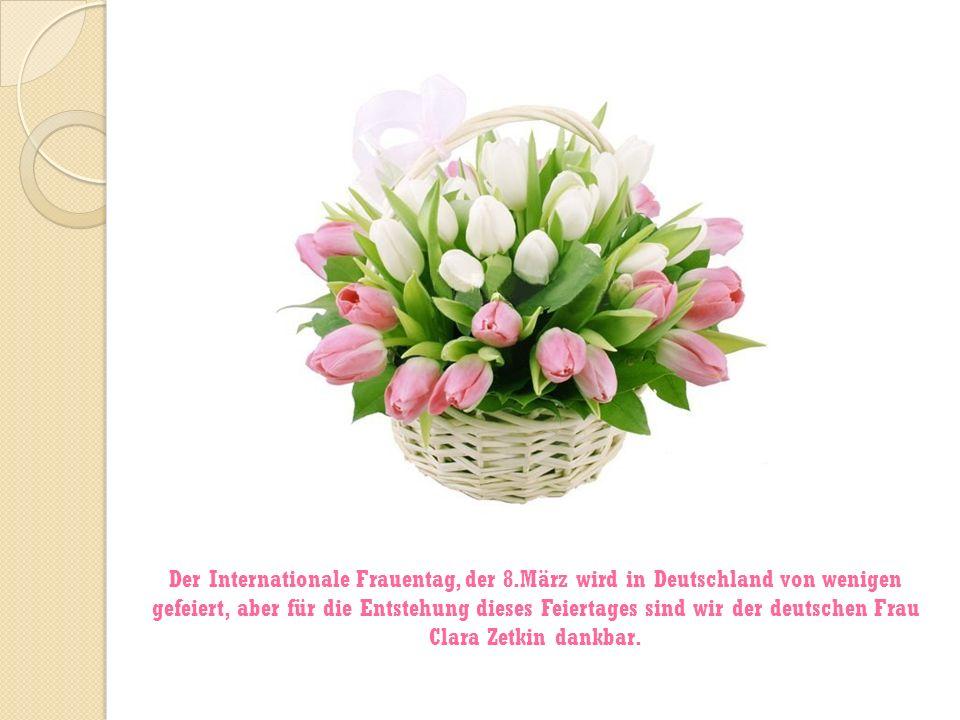 Der Internationale Frauentag, der 8.März wird in Deutschland von wenigen gefeiert, aber für die Entstehung dieses Feiertages sind wir der deutschen Fr