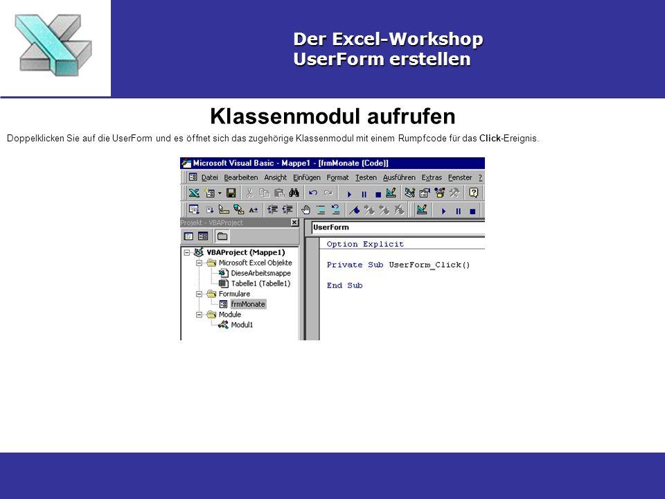 Klassenmodul aufrufen Der Excel-Workshop UserForm erstellen Doppelklicken Sie auf die UserForm und es öffnet sich das zugehörige Klassenmodul mit einem Rumpfcode für das Click-Ereignis.