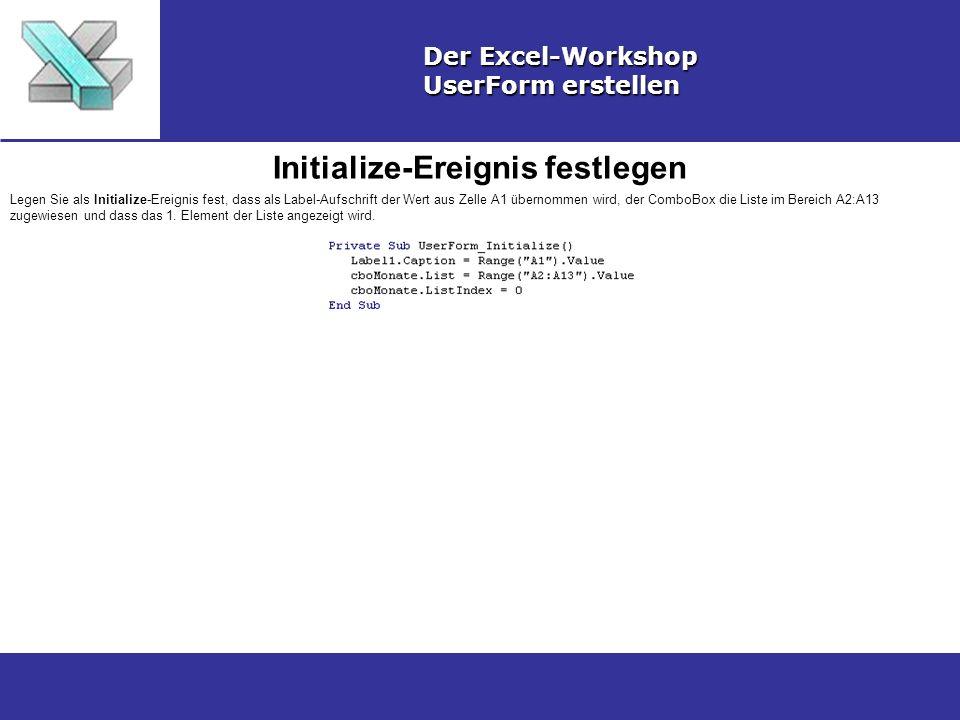 Initialize-Ereignis festlegen Der Excel-Workshop UserForm erstellen Legen Sie als Initialize-Ereignis fest, dass als Label-Aufschrift der Wert aus Zelle A1 übernommen wird, der ComboBox die Liste im Bereich A2:A13 zugewiesen und dass das 1.