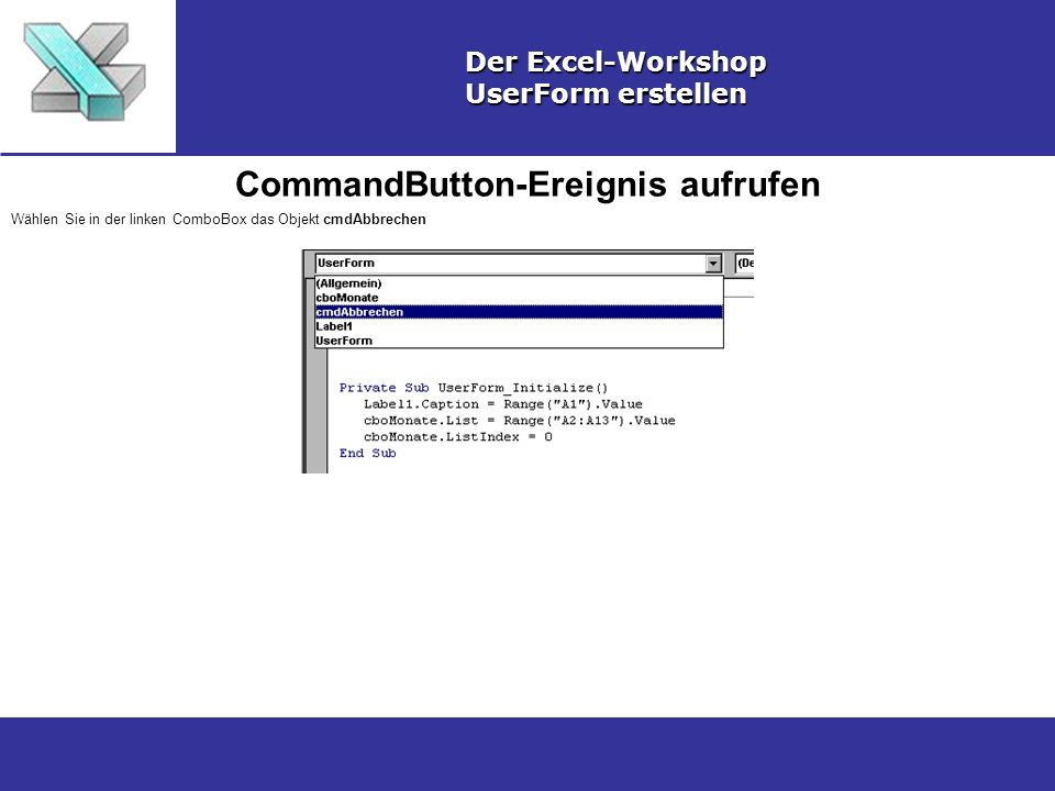 CommandButton-Ereignis aufrufen Der Excel-Workshop UserForm erstellen Wählen Sie in der linken ComboBox das Objekt cmdAbbrechen