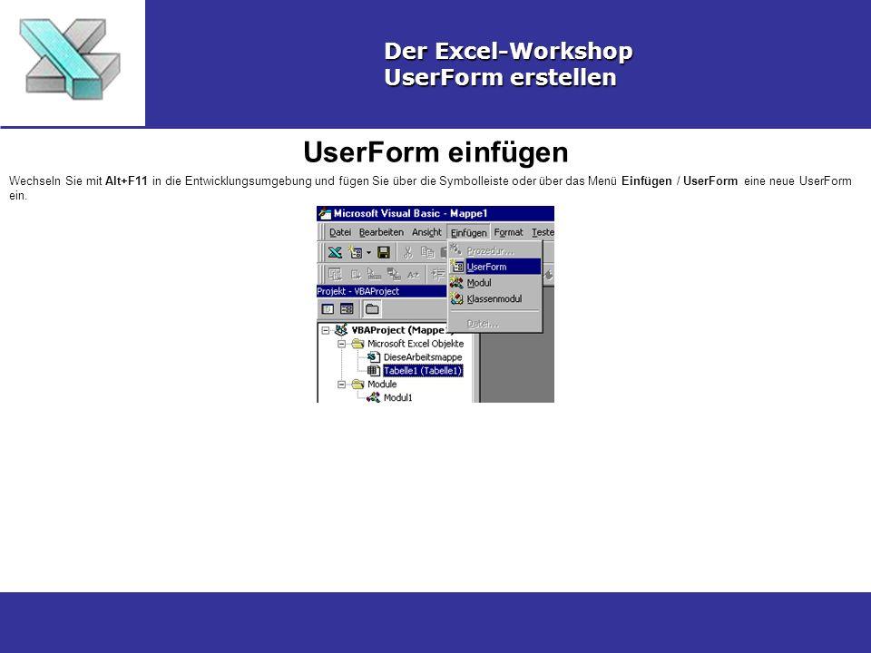 UserForm einfügen Der Excel-Workshop UserForm erstellen Wechseln Sie mit Alt+F11 in die Entwicklungsumgebung und fügen Sie über die Symbolleiste oder über das Menü Einfügen / UserForm eine neue UserForm ein.
