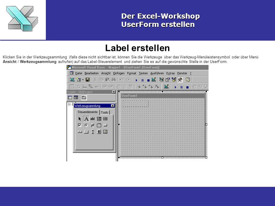 Label erstellen Der Excel-Workshop UserForm erstellen Klicken Sie in der Werkzeugsammlung (falls diese nicht sichtbar ist, können Sie die Werkzeuge über das Werkzeug-Menüleistensymbol oder über Menü Ansicht / Werkzeugsammlung aufrufen) auf das Label-Steuerelement und ziehen Sie es auf die gewünschte Stelle in der UserForm.