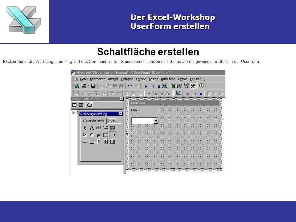 Schaltfläche erstellen Der Excel-Workshop UserForm erstellen Klicken Sie in der Werkzeugsammlung auf das CommandButton-Steuerelement und ziehen Sie es auf die gewünschte Stelle in der UserForm.