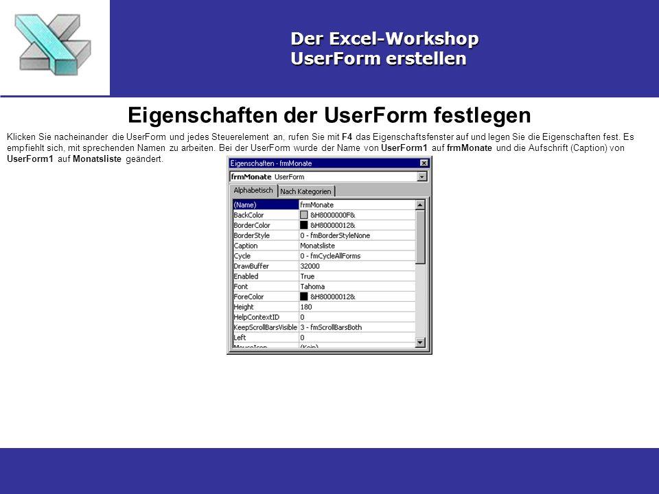 Eigenschaften der UserForm festlegen Der Excel-Workshop UserForm erstellen Klicken Sie nacheinander die UserForm und jedes Steuerelement an, rufen Sie mit F4 das Eigenschaftsfenster auf und legen Sie die Eigenschaften fest.