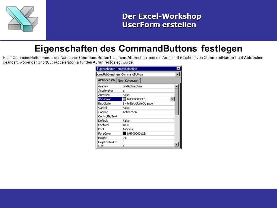 Eigenschaften des CommandButtons festlegen Der Excel-Workshop UserForm erstellen Beim CommandButton wurde der Name von CommandButton1 auf cmdAbbrechen und die Aufschrift (Caption) von CommandButton1 auf Abbrechen geändert, wobei der ShortCut (Accelerator) a für den Aufruf festgelegt wurde.