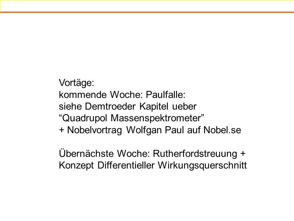 Vortäge: kommende Woche: Paulfalle: siehe Demtroeder Kapitel ueber Quadrupol Massenspektrometer + Nobelvortrag Wolfgan Paul auf Nobel.se Übernächste W