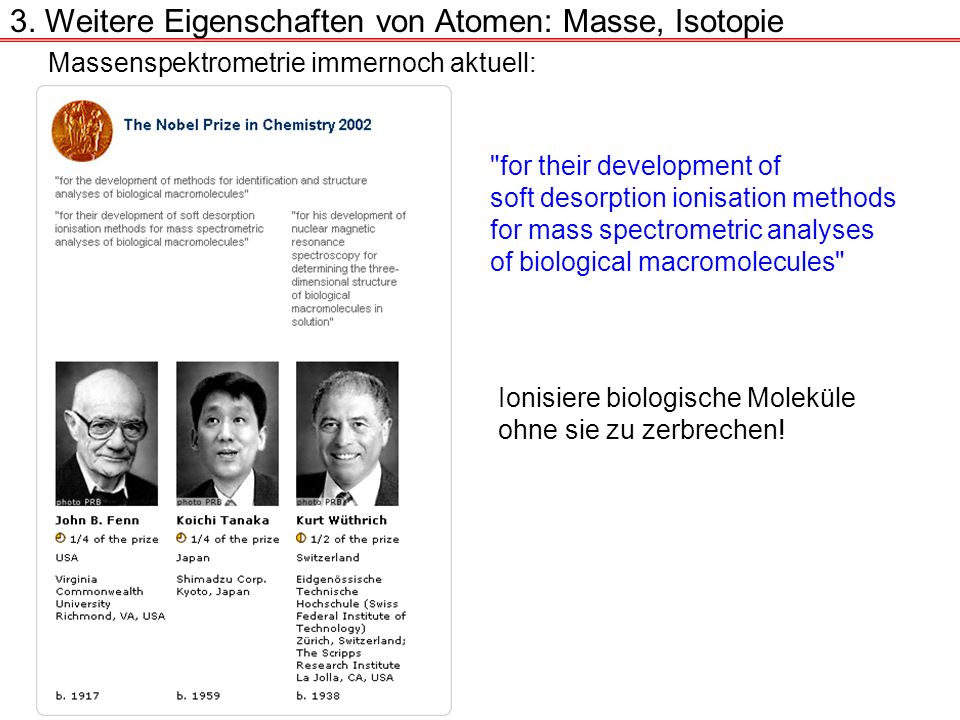 Massenspektrometrie immernoch aktuell: for their development of soft desorption ionisation methods for mass spectrometric analyses of biological macromolecules Ionisiere biologische Moleküle ohne sie zu zerbrechen.