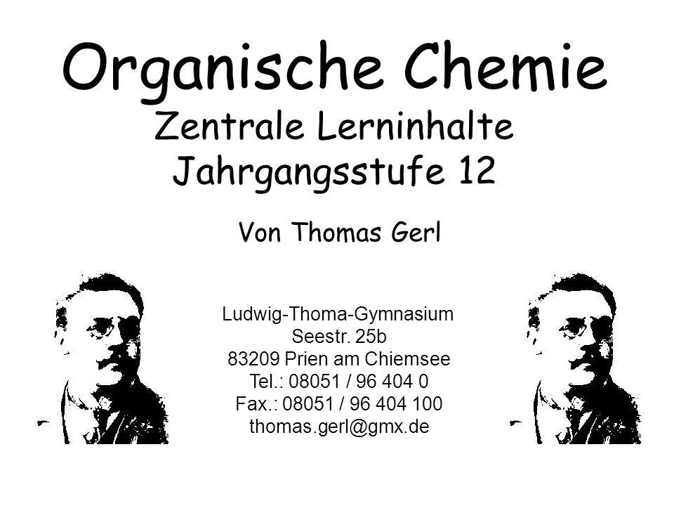 Organische Chemie Zentrale Lerninhalte Jahrgangsstufe 12 Von Thomas Gerl Ludwig-Thoma-Gymnasium Seestr. 25b 83209 Prien am Chiemsee Tel.: 08051 / 96 4