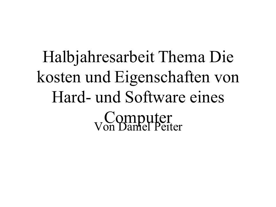Halbjahresarbeit Thema Die kosten und Eigenschaften von Hard- und Software eines Computer Von Daniel Peiter