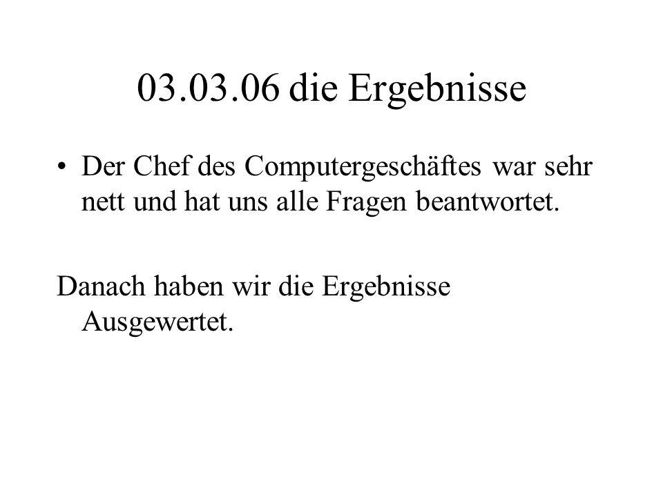 03.03.06 die Ergebnisse Der Chef des Computergeschäftes war sehr nett und hat uns alle Fragen beantwortet.