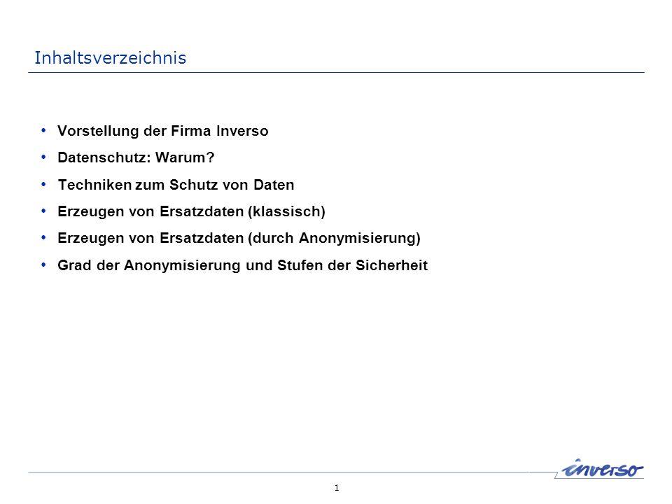 1 Inhaltsverzeichnis Vorstellung der Firma Inverso Datenschutz: Warum? Techniken zum Schutz von Daten Erzeugen von Ersatzdaten (klassisch) Erzeugen vo