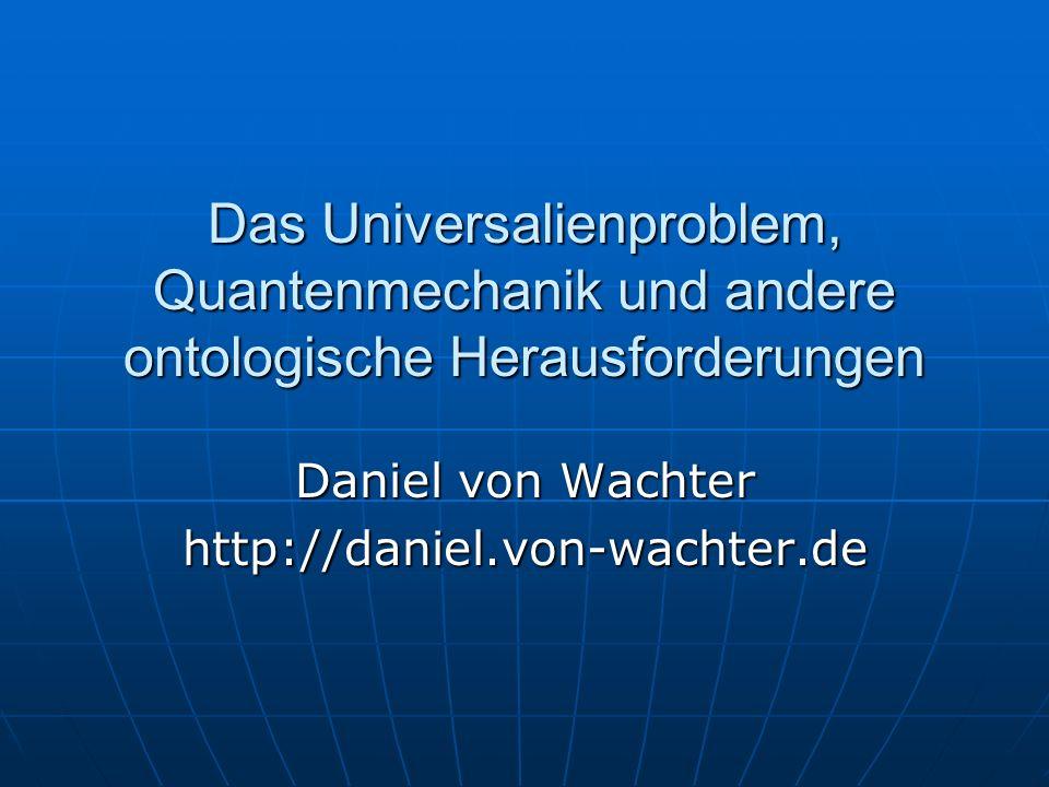 Das Universalienproblem, Quantenmechanik und andere ontologische Herausforderungen Daniel von Wachter http://daniel.von-wachter.de