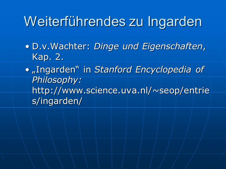 Weiterführendes zu Ingarden D.v.Wachter: Dinge und Eigenschaften, Kap. 2.D.v.Wachter: Dinge und Eigenschaften, Kap. 2. Ingarden in Stanford Encycloped