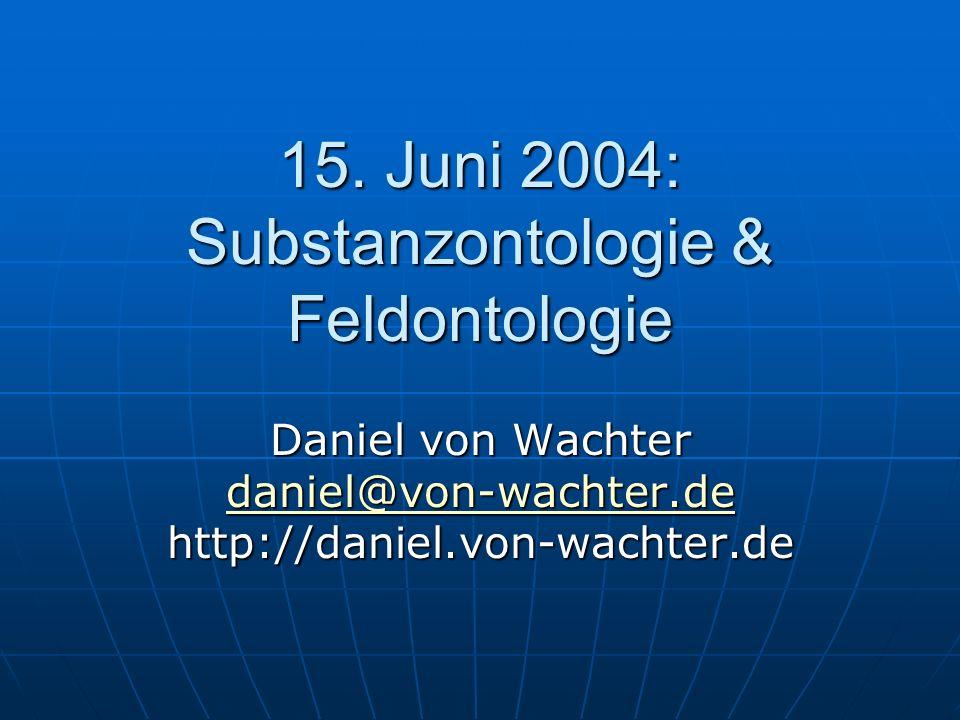 15. Juni 2004: Substanzontologie & Feldontologie Daniel von Wachter daniel@von-wachter.de http://daniel.von-wachter.de daniel@von-wachter.de