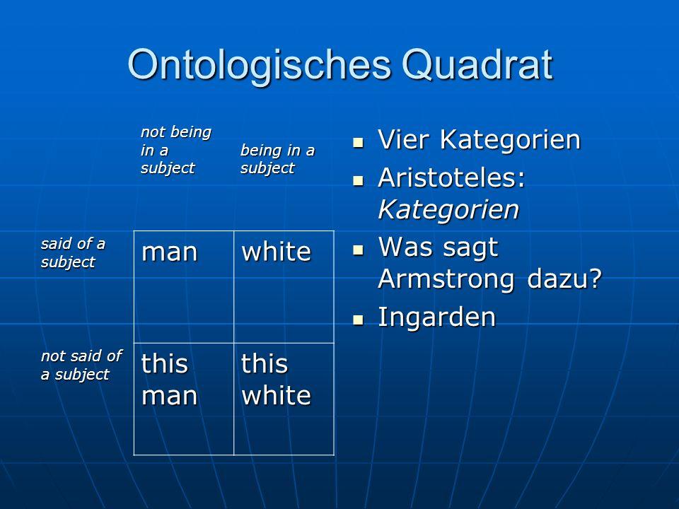 Ontologisches Quadrat Vier Kategorien Vier Kategorien Aristoteles: Kategorien Aristoteles: Kategorien Was sagt Armstrong dazu? Was sagt Armstrong dazu
