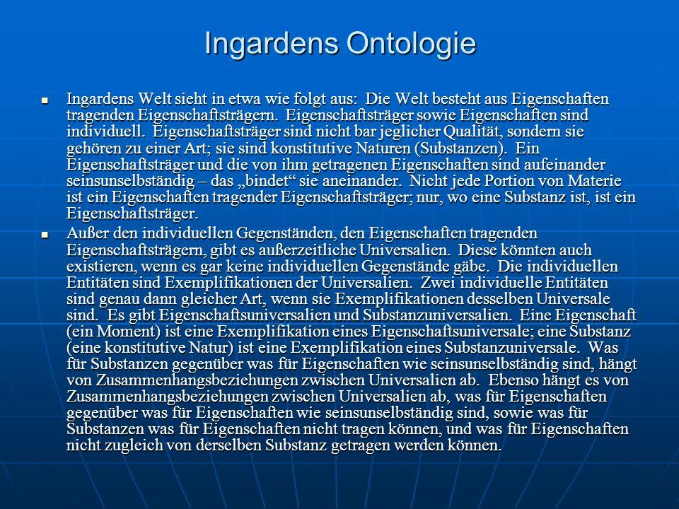Ingardens Ontologie Ingardens Welt sieht in etwa wie folgt aus: Die Welt besteht aus Eigenschaften tragenden Eigenschaftsträgern. Eigenschaftsträger s