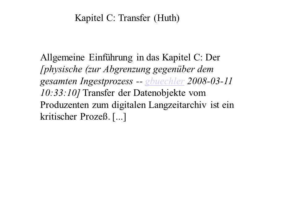 Kapitel C: Transfer (Huth) Allgemeine Einführung in das Kapitel C: Der [physische (zur Abgrenzung gegenüber dem gesamten Ingestprozess -- gbuechler 2008-03-11 10:33:10] Transfer der Datenobjekte vom Produzenten zum digitalen Langzeitarchiv ist ein kritischer Prozeß.