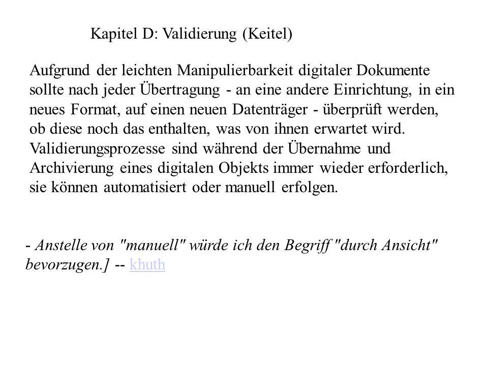 Kapitel D: Validierung (Keitel) Aufgrund der leichten Manipulierbarkeit digitaler Dokumente sollte nach jeder Übertragung - an eine andere Einrichtung, in ein neues Format, auf einen neuen Datenträger - überprüft werden, ob diese noch das enthalten, was von ihnen erwartet wird.