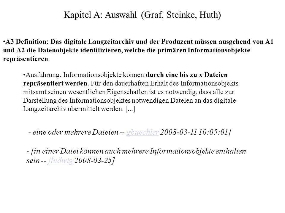 Kapitel A: Auswahl (Graf, Steinke, Huth) A3 Definition: Das digitale Langzeitarchiv und der Produzent müssen ausgehend von A1 und A2 die Datenobjekte identifizieren, welche die primären Informationsobjekte repräsentieren.