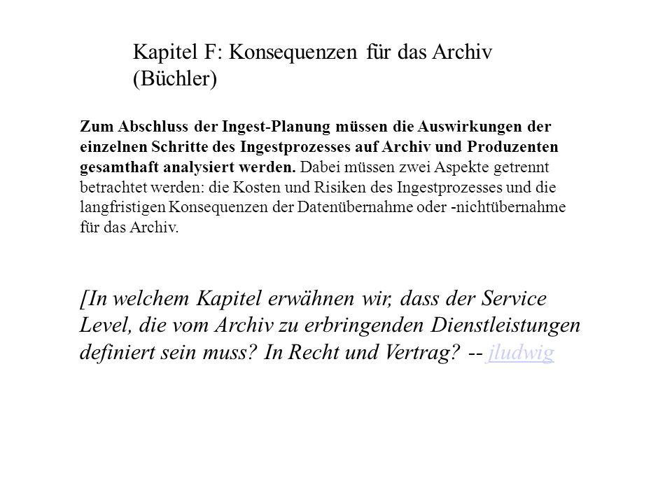 Kapitel F: Konsequenzen für das Archiv (Büchler) Zum Abschluss der Ingest-Planung müssen die Auswirkungen der einzelnen Schritte des Ingestprozesses auf Archiv und Produzenten gesamthaft analysiert werden.