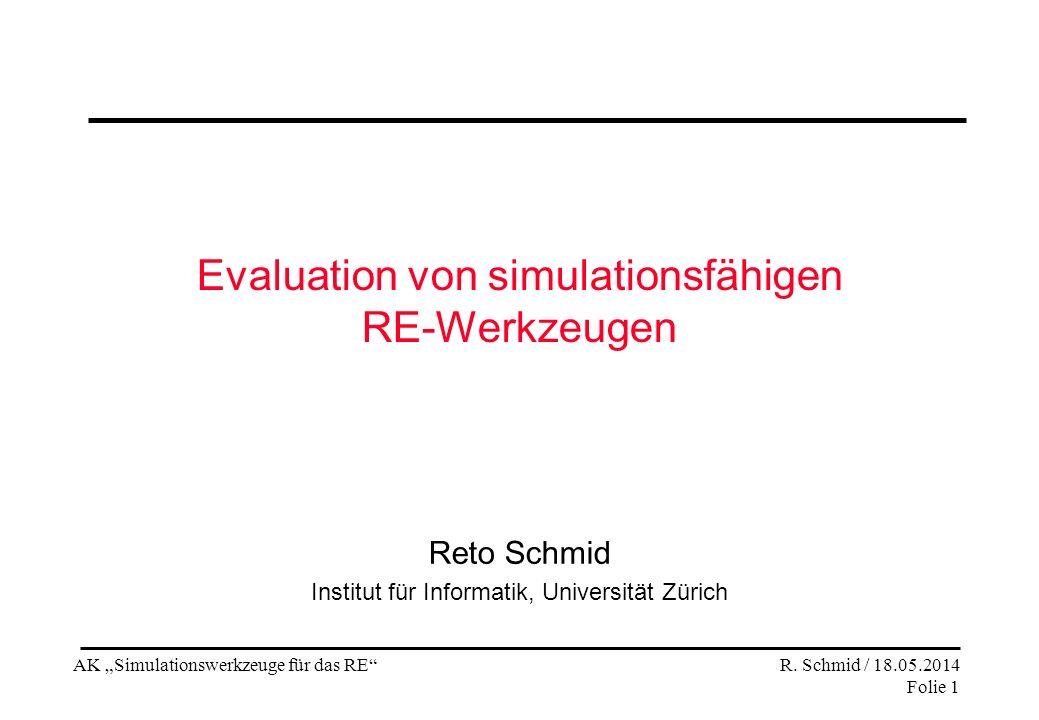 AK Simulationswerkzeuge für das RE R. Schmid / 18.05.2014 Folie 1 Evaluation von simulationsfähigen RE-Werkzeugen Reto Schmid Institut für Informatik,
