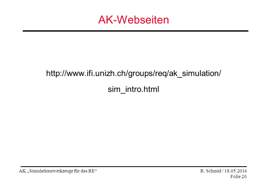 AK Simulationswerkzeuge für das RE R. Schmid / 18.05.2014 Folie 20 AK-Webseiten http://www.ifi.unizh.ch/groups/req/ak_simulation/ sim_intro.html